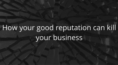 How your good reputation can kill your business